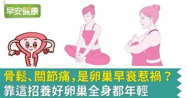 骨鬆、關節痛,是卵巢早衰惹禍?靠這招養好卵巢全身都年輕