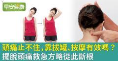 頭痛止不住,靠拔罐、按摩有效嗎?擺脫頭痛救急方略從此斷根