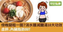 傍晚腿粗一圈?消水腫減醣湯10大功效:虛胖、內臟脂肪OUT
