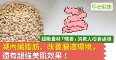 超級食材「糯麥」的驚人瘦身成果:減內臟脂肪、改善腸道環境,還有超強美肌效果!