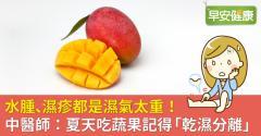 水腫、濕疹都是濕氣太重!中醫師:夏天吃蔬果記得「乾濕分離」