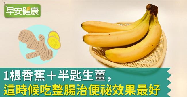 1根香蕉+半匙生薑,這時候吃整腸治便祕效果最好