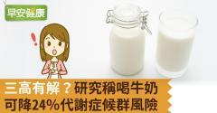 三高有解?研究稱喝牛奶可降24%代謝症候群風險