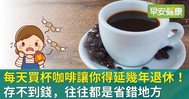 每天買杯咖啡,讓你離退休再遠幾年!存不到錢,往往都是省錯地方