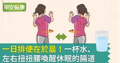 一日排便在於晨!一杯水、左右扭扭腰喚醒休眠的腸道