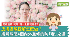 皮膚過敏、乾燥、斑一上臉就顯老!皮膚過敏緩解怎麼做?緩解敏感4個內外兼修的防「老」之道