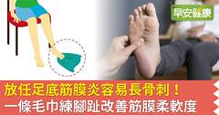 放任足底筋膜炎容易長骨刺!一條毛巾練腳趾改善筋膜柔軟度