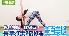 骨盆外擴、腿變形!長澤雅美2招打造筆直美腿