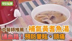 中醫師推薦!通血路,預防暈眩、頭痛:補氣黃耆魚湯