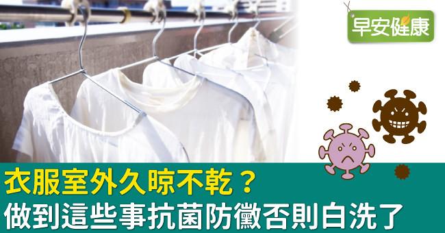 衣服室外久晾不乾?做到這些事抗菌防黴否則白洗了