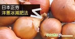 日本正夯 洋蔥冰減肥法