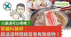 火鍋湯可以喝嗎?腎臟科醫師:超過這時間就容易有致癌物!