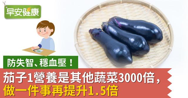 防失智、穩血壓!茄子1營養是其他蔬菜3000倍,做一件事再提升1.5倍