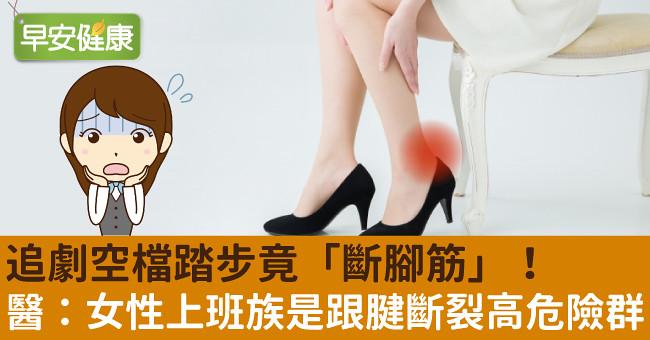 追劇空檔踏步竟「斷腳筋」! 醫:女性上班族是跟腱斷裂高危險群