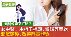 頭髮乾燥又打結?女中醫:木梳子梳頭、當歸等藥飲潤澤頭髮、改善靜電體質