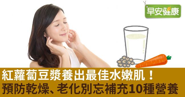 紅蘿蔔豆漿養出最佳水嫩肌!預防乾燥、老化皺紋別忘補充10種營養