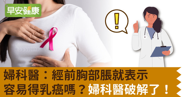 婦科醫:經前胸部脹就表示容易得乳癌嗎?婦科醫破解了!