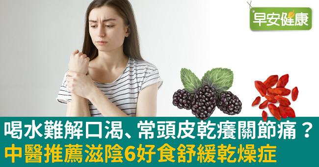 喝水難解口渴、常頭皮乾癢關節痛?中醫推薦滋陰6好食舒緩乾燥症