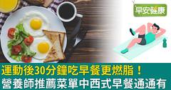 運動後30分鐘吃早餐更燃脂!營養師推薦菜單中西式早餐通通有