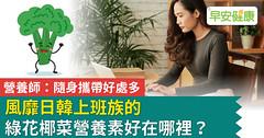 風靡日韓上班族的綠花椰菜營養素好在哪裡?營養師:隨身攜帶好處多