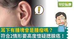 耳下有腫塊會是腫瘤嗎?符合2情形要高度懷疑腮腺癌!