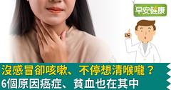 沒感冒卻咳嗽、不停想清喉嚨?6個原因癌症、貧血也在其中