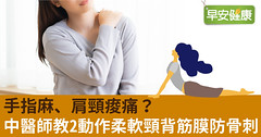 手指麻、肩頸痠痛?中醫師教2動作柔軟頸背筋膜防骨刺