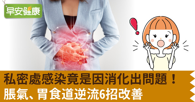 私密處感染竟是因消化出問題!脹氣、胃食道逆流6招改善