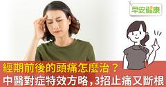 經期前後的頭痛怎麼治?中醫對症特效方略,3招止痛又斷根