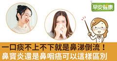 一口痰不上不下就是鼻涕倒流!鼻竇炎還是鼻咽癌可以這樣區別
