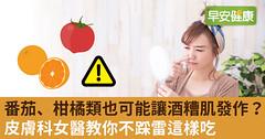番茄、柑橘類也可能讓酒糟肌發作?皮膚科女醫教你不踩雷這樣吃