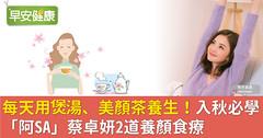 每天用煲湯、美顏茶養生!入秋必學「阿SA」蔡卓妍2道養顏食療